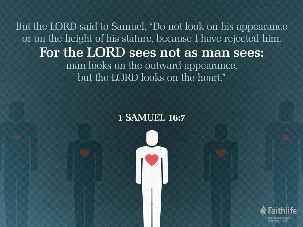 """Image result for """"But the LORD said to Samuel, """"Do not consider his appearance or his height, for I have rejected him. The LORD does not look at the things people look at. People look at the outward appearance, but the LORD looks at the heart.""""- 1 Samuel 16:7"""